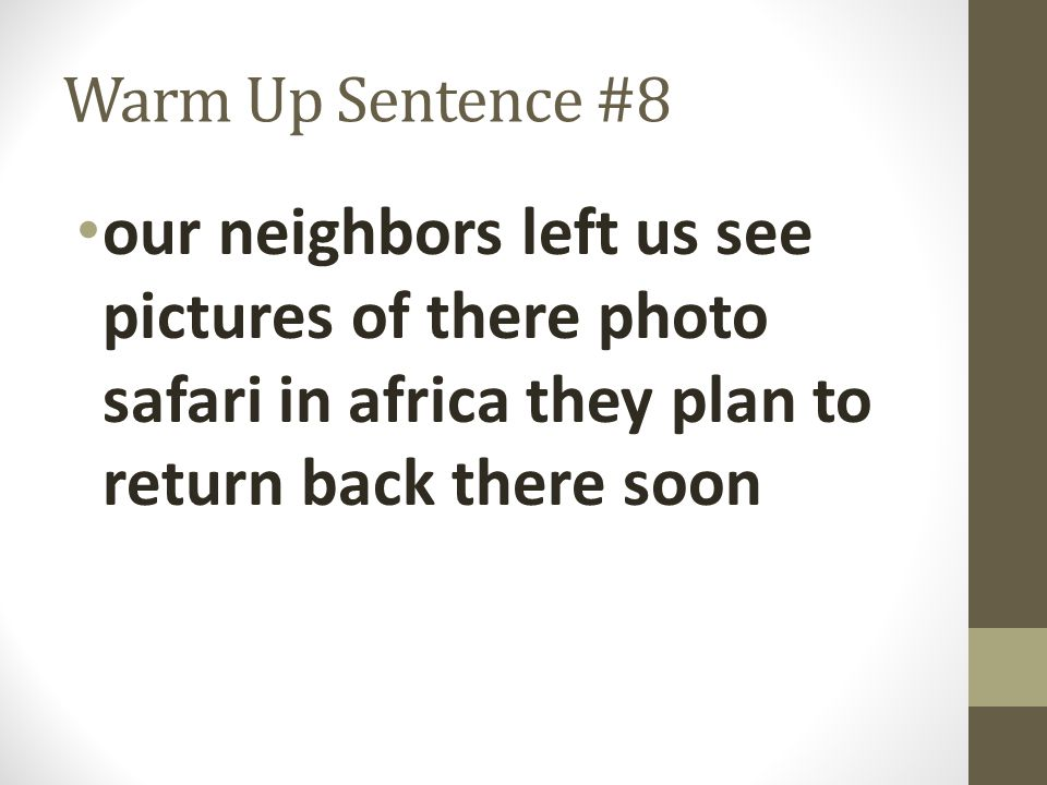 Warm Up Sentence #8 our neighbors left us see pictures of there photo safari in africa they plan to return back there soon.