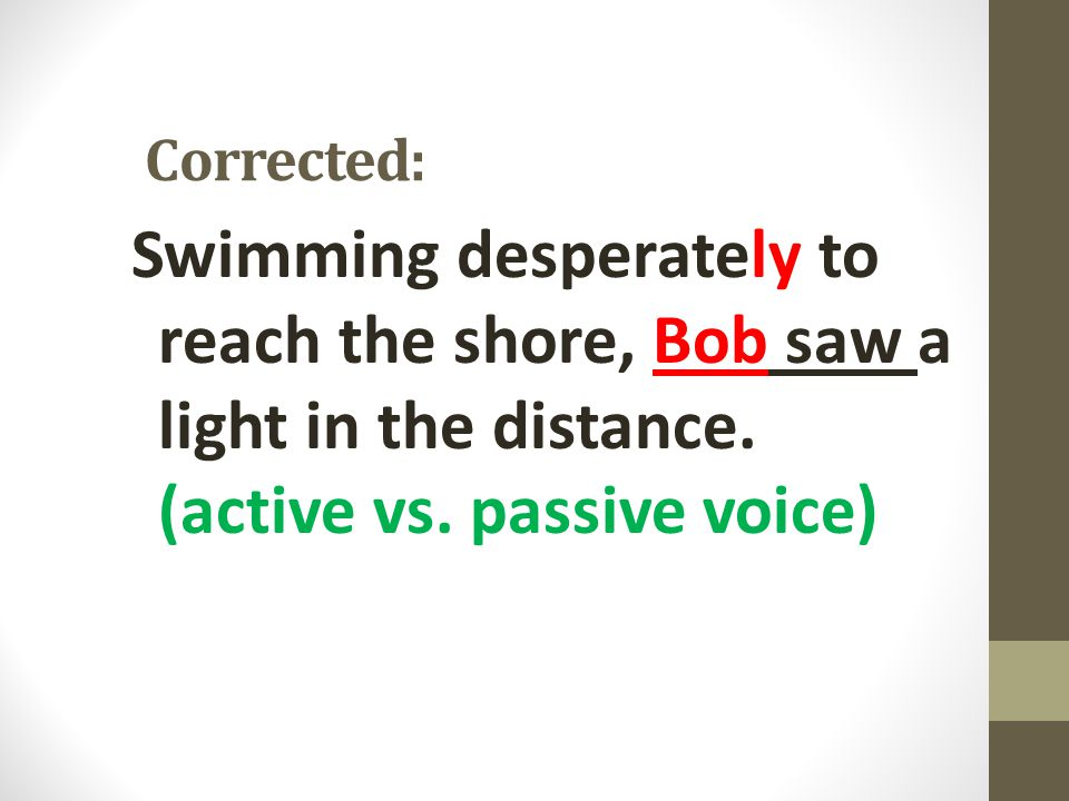 Corrected: Swimming desperately to reach the shore, Bob saw a light in the distance.