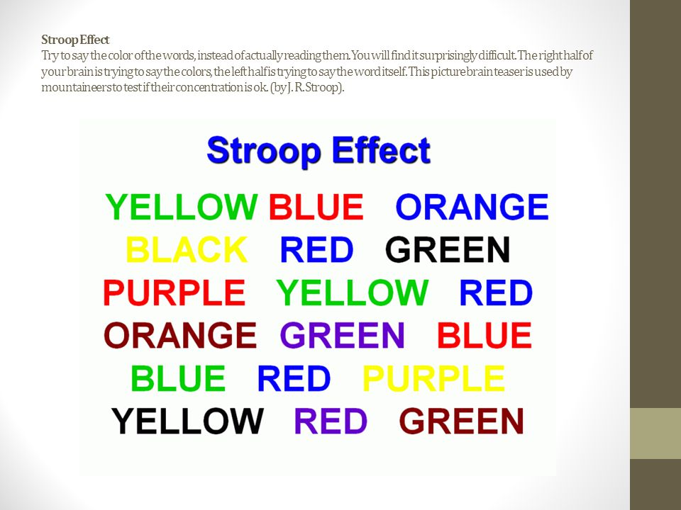 Stroop Effect Try to say the color of the words, instead of actually reading them.