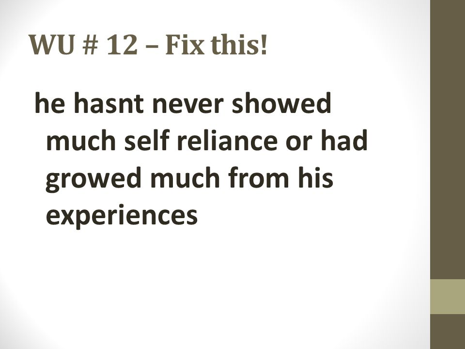 WU # 12 – Fix this! he hasnt never showed much self reliance or had growed much from his experiences.