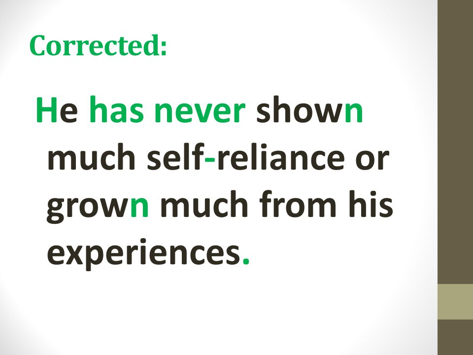 Corrected: He has never shown much self-reliance or grown much from his experiences.