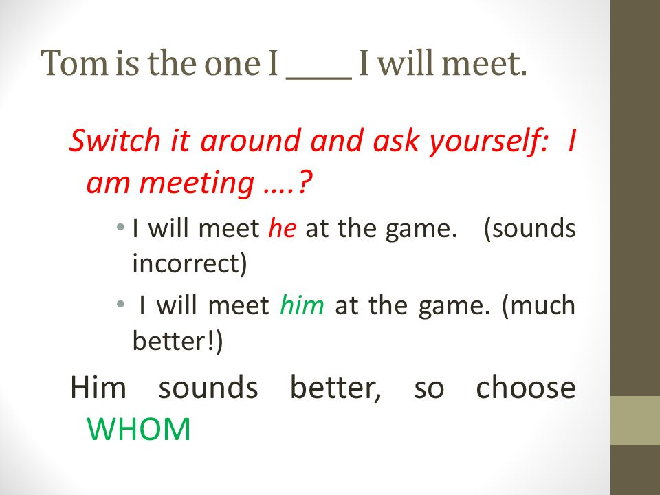 Tom is the one I _____ I will meet.
