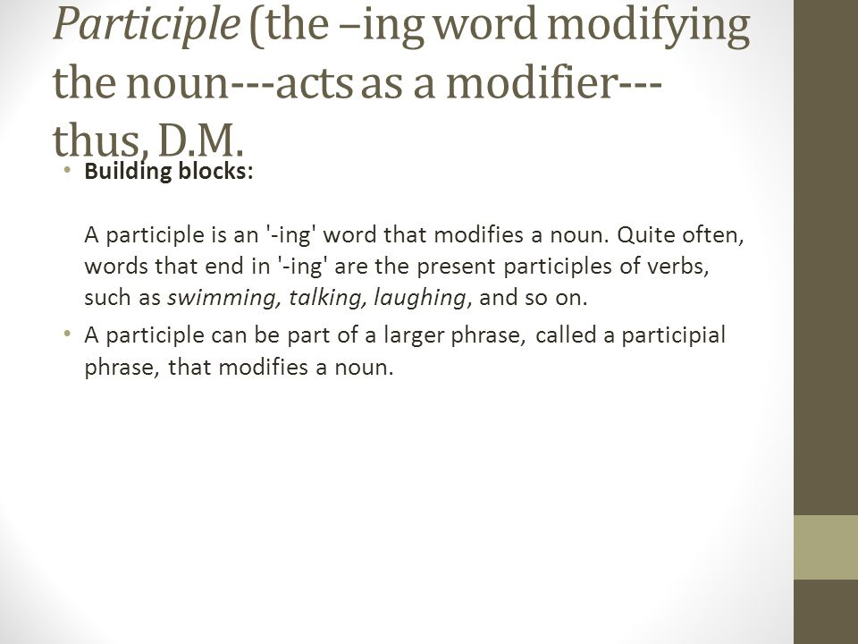 Participle (the –ing word modifying the noun---acts as a modifier---thus, D.M.