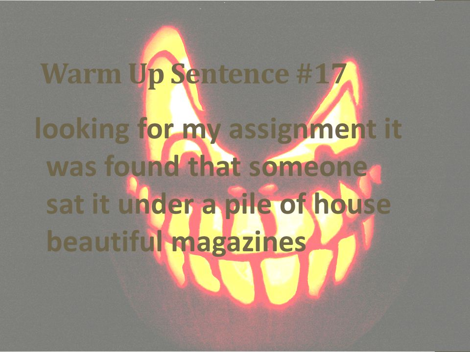 Warm Up Sentence #17 looking for my assignment it was found that someone sat it under a pile of house beautiful magazines.