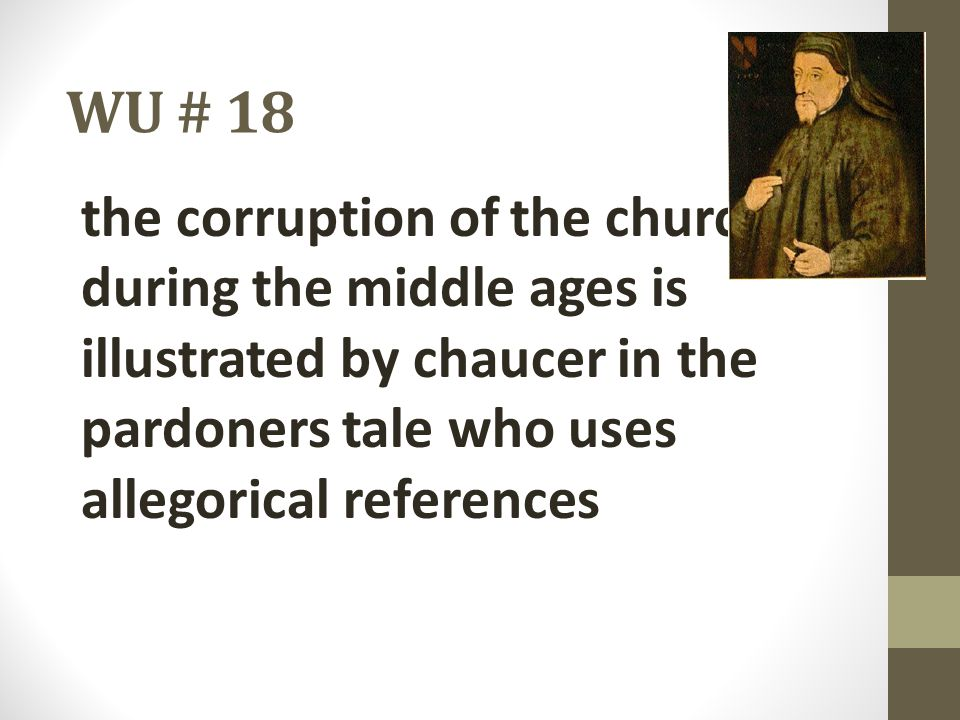 WU # 18 the corruption of the church during the middle ages is illustrated by chaucer in the pardoners tale who uses allegorical references.