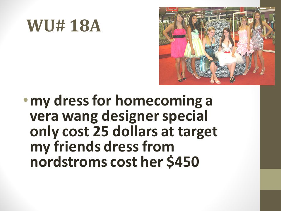 WU# 18A my dress for homecoming a vera wang designer special only cost 25 dollars at target my friends dress from nordstroms cost her $450.