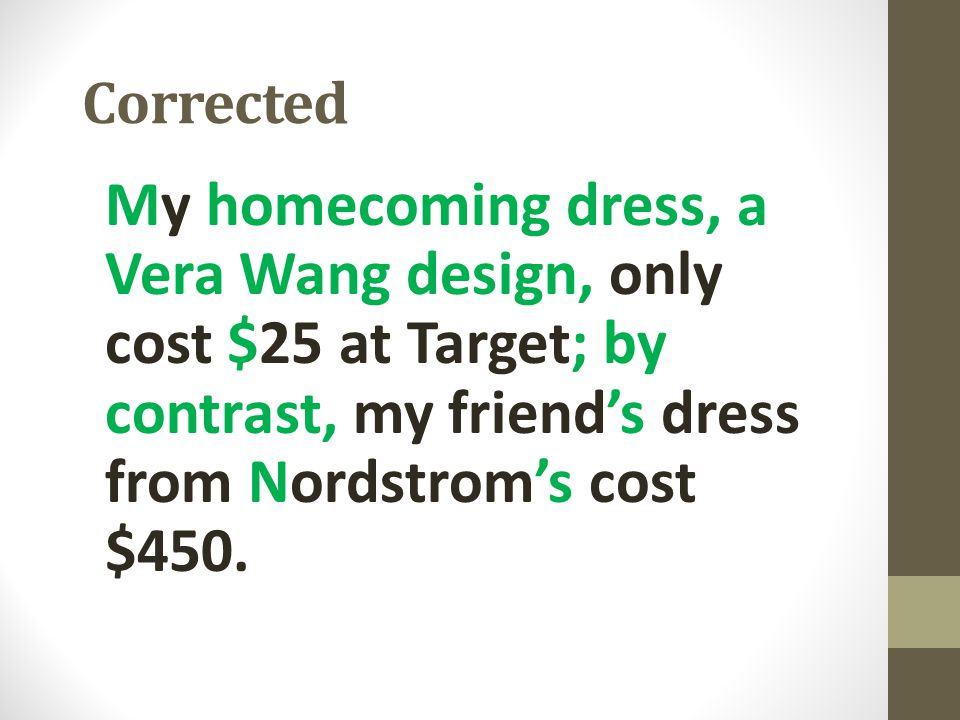 Corrected My homecoming dress, a Vera Wang design, only cost $25 at Target; by contrast, my friend's dress from Nordstrom's cost $450.