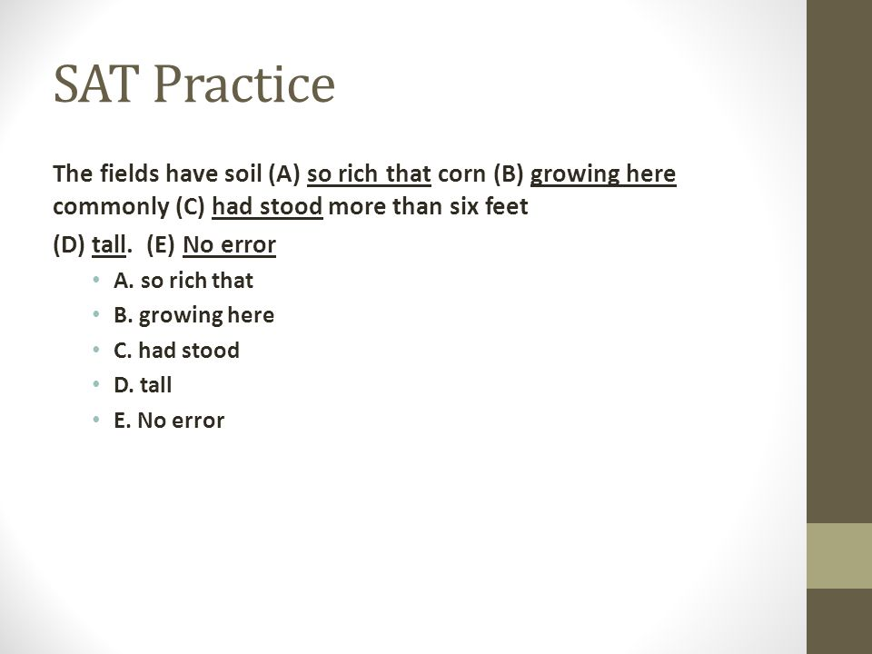 SAT Practice The fields have soil (A) so rich that corn (B) growing here commonly (C) had stood more than six feet.
