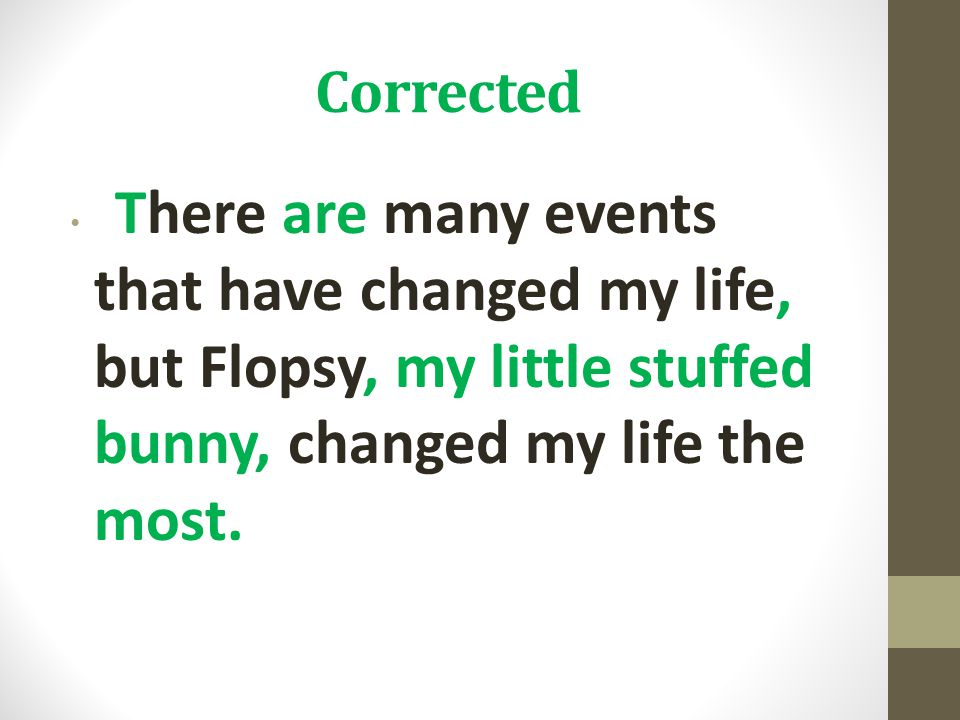 Corrected There are many events that have changed my life, but Flopsy, my little stuffed bunny, changed my life the most.