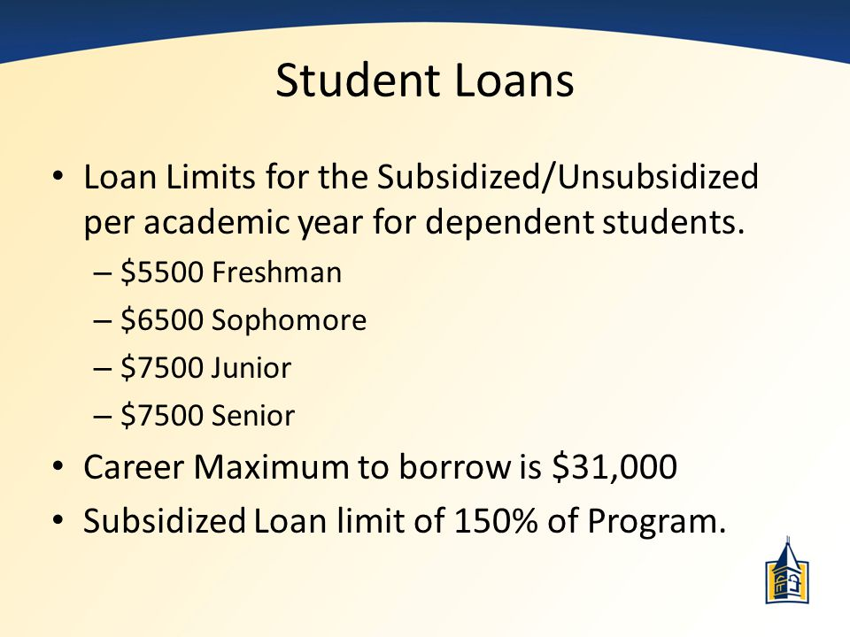 Student Loans Loan Limits for the Subsidized/Unsubsidized per academic year for dependent students.