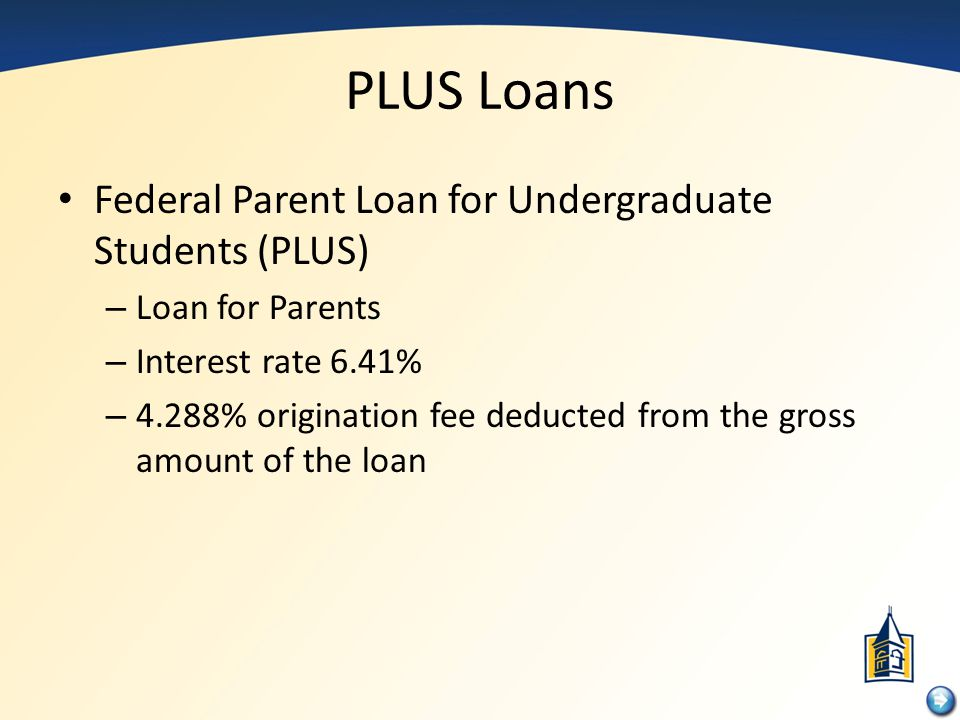 PLUS Loans Federal Parent Loan for Undergraduate Students (PLUS)