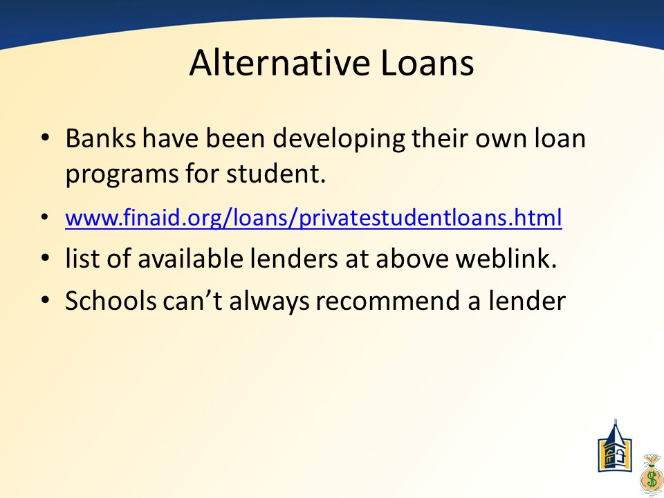 Alternative Loans Banks have been developing their own loan programs for student. www.finaid.org/loans/privatestudentloans.html.