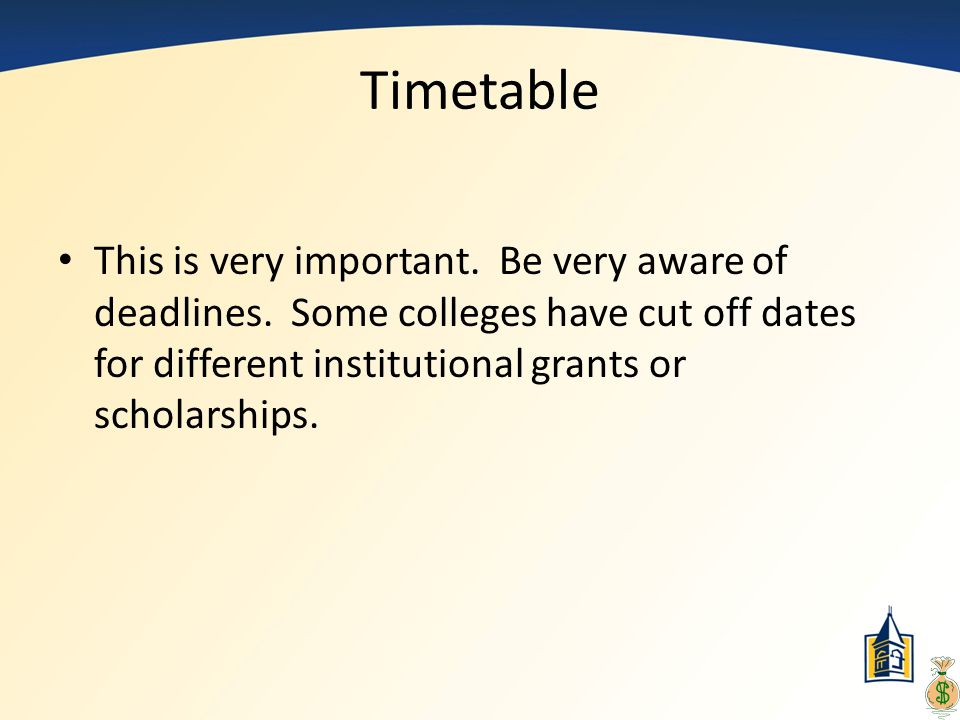 Timetable This is very important. Be very aware of deadlines. Some colleges have cut off dates for different institutional grants or scholarships.