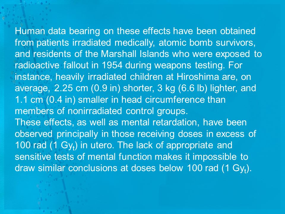 Human data bearing on these effects have been obtained from patients irradiated medically, atomic bomb survivors, and residents of the Marshall Islands who were exposed to radioactive fallout in 1954 during weapons testing. For instance, heavily irradiated children at Hiroshima are, on average, 2.25 cm (0.9 in) shorter, 3 kg (6.6 lb) lighter, and 1.1 cm (0.4 in) smaller in head circumference than members of nonirradiated control groups.