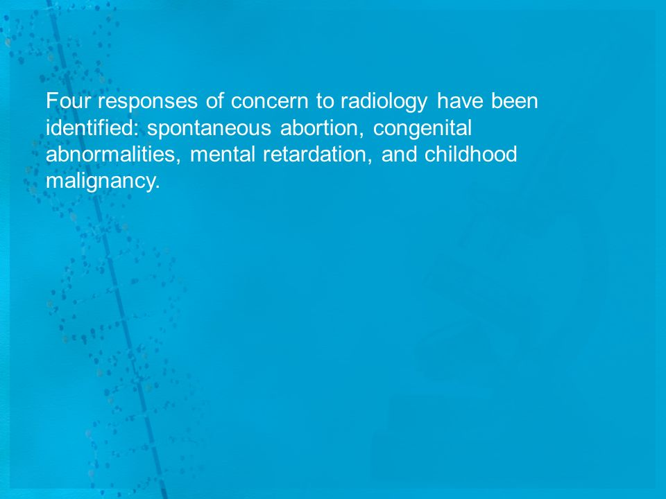 Four responses of concern to radiology have been identified: spontaneous abortion, congenital abnormalities, mental retardation, and childhood malignancy.