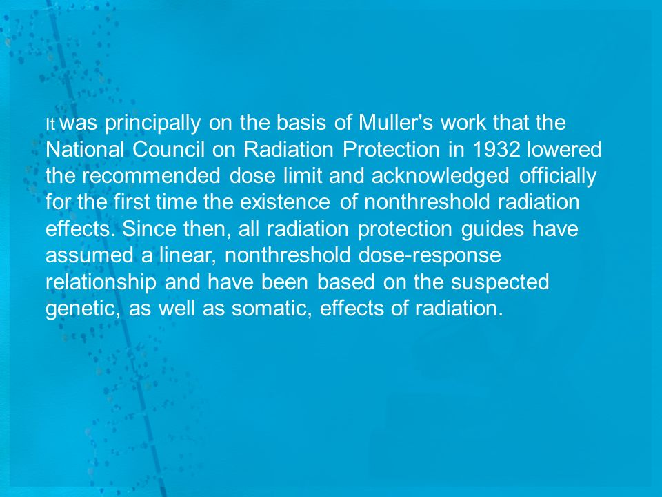 It was principally on the basis of Muller s work that the National Council on Radiation Protection in 1932 lowered the recommended dose limit and acknowledged officially for the first time the existence of nonthreshold radiation effects.