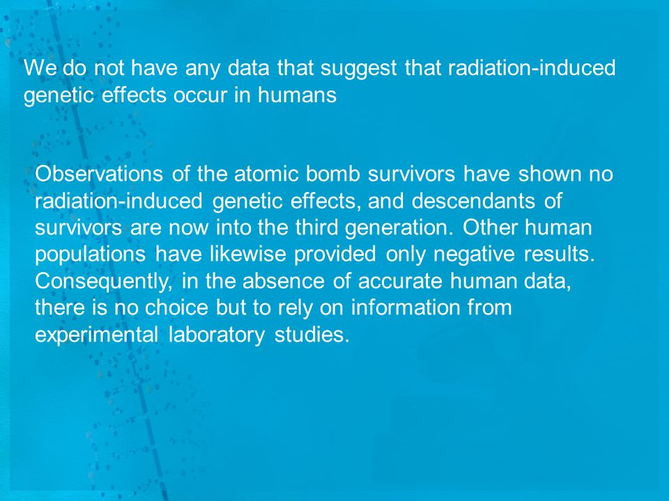 We do not have any data that suggest that radiation-induced genetic effects occur in humans