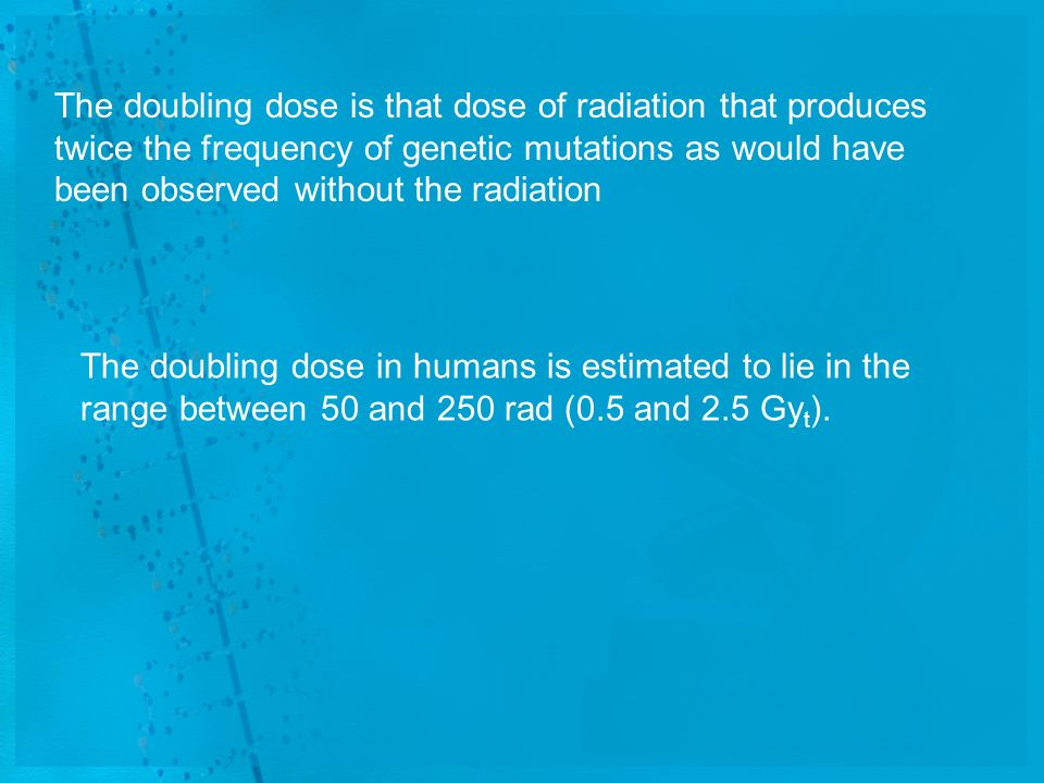 The doubling dose is that dose of radiation that produces twice the frequency of genetic mutations as would have been observed without the radiation