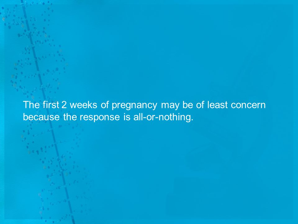 The first 2 weeks of pregnancy may be of least concern because the response is all-or-nothing.