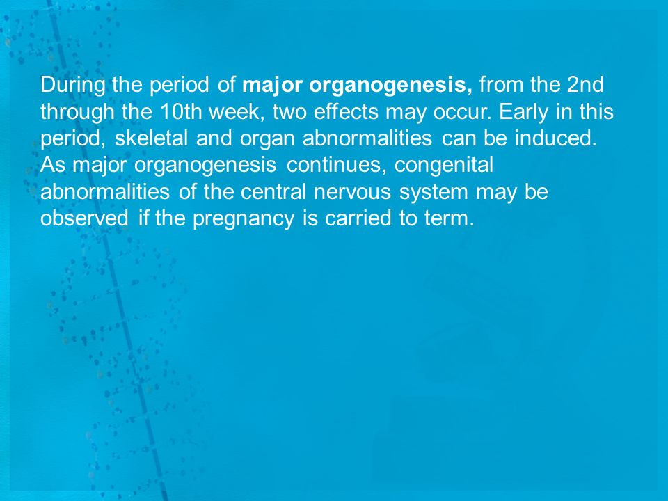 During the period of major organogenesis, from the 2nd through the 10th week, two effects may occur.