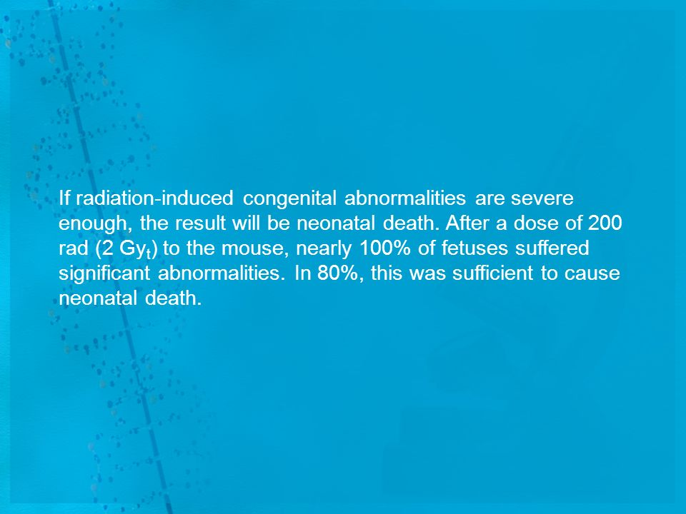 If radiation-induced congenital abnormalities are severe enough, the result will be neonatal death.