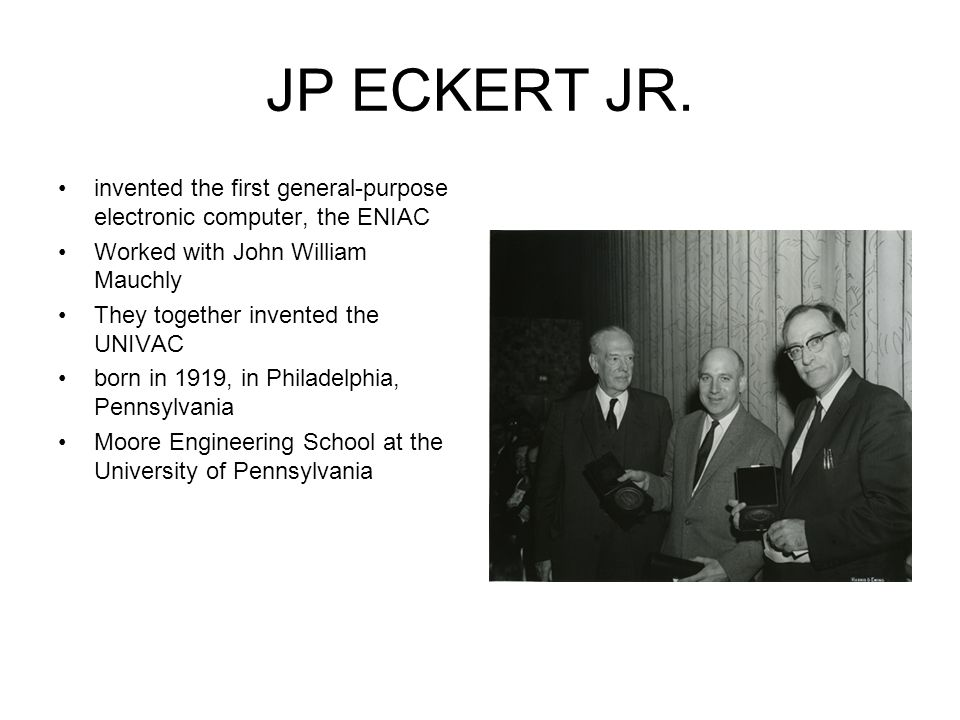 JP ECKERT JR. invented the first general-purpose electronic computer, the ENIAC. Worked with John William Mauchly.