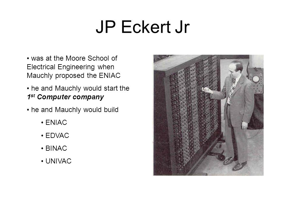 JP Eckert Jr was at the Moore School of Electrical Engineering when Mauchly proposed the ENIAC. he and Mauchly would start the 1st Computer company.