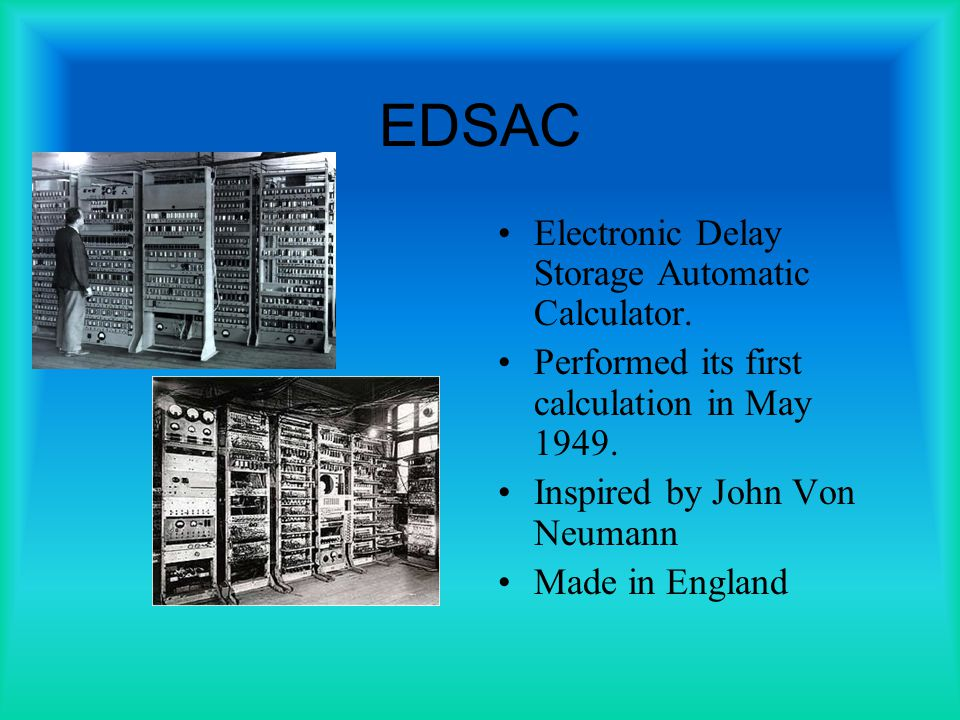 EDSAC Electronic Delay Storage Automatic Calculator.