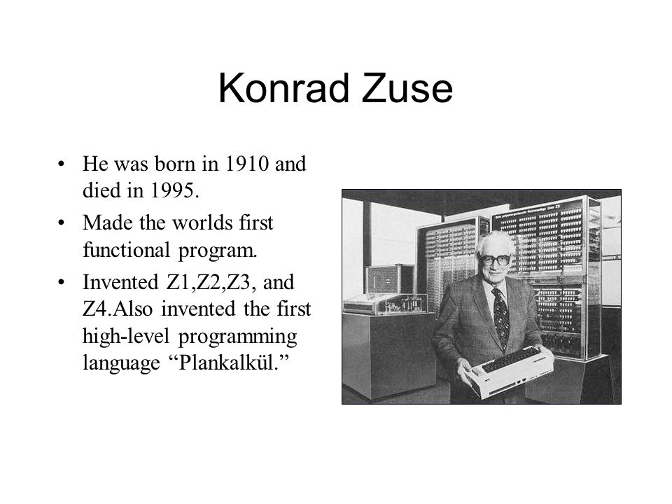 Konrad Zuse He was born in 1910 and died in 1995.