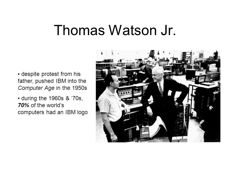 Thomas Watson Jr. despite protest from his father, pushed IBM into the Computer Age in the 1950s.