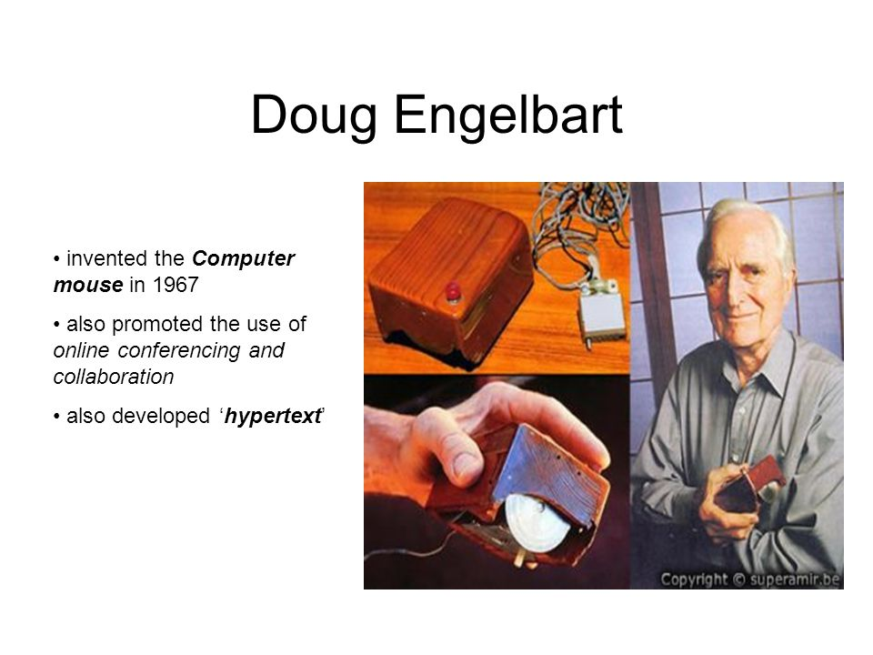 Doug Engelbart invented the Computer mouse in 1967