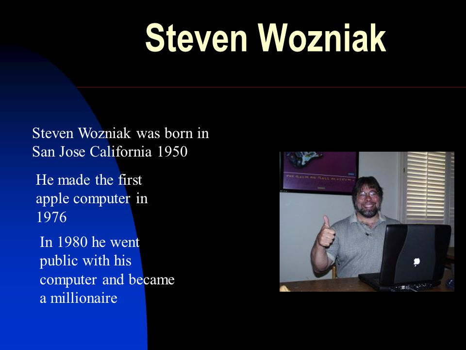 Steven Wozniak Steven Wozniak was born in San Jose California 1950