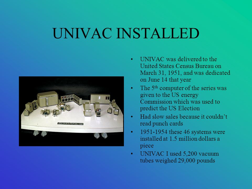 UNIVAC INSTALLED UNIVAC was delivered to the United States Census Bureau on March 31, 1951, and was dedicated on June 14 that year.