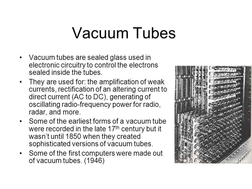 Vacuum Tubes Vacuum tubes are sealed glass used in electronic circuitry to control the electrons sealed inside the tubes.