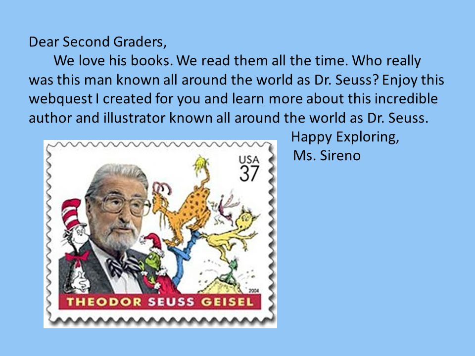 Dear Second Graders, We love his books. We read them all the time
