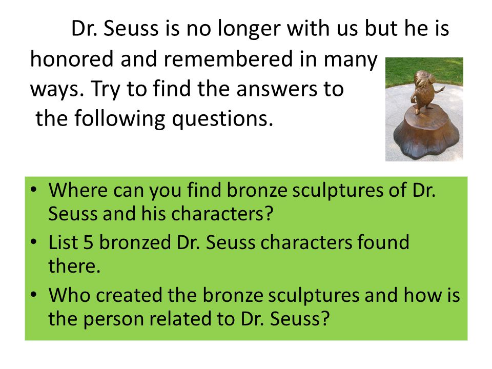 Dr. Seuss is no longer with us but he is honored and remembered in many ways. Try to find the answers to the following questions.