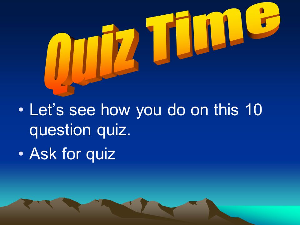 Let's see how you do on this 10 question quiz. Ask for quiz