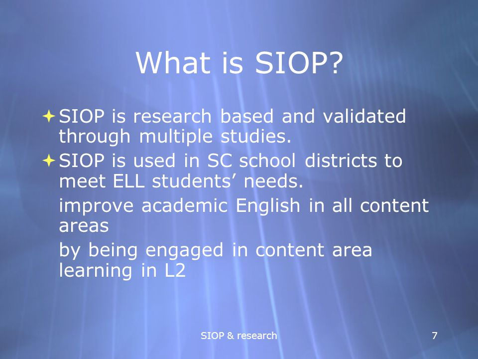 What is SIOP SIOP is research based and validated through multiple studies. SIOP is used in SC school districts to meet ELL students' needs.
