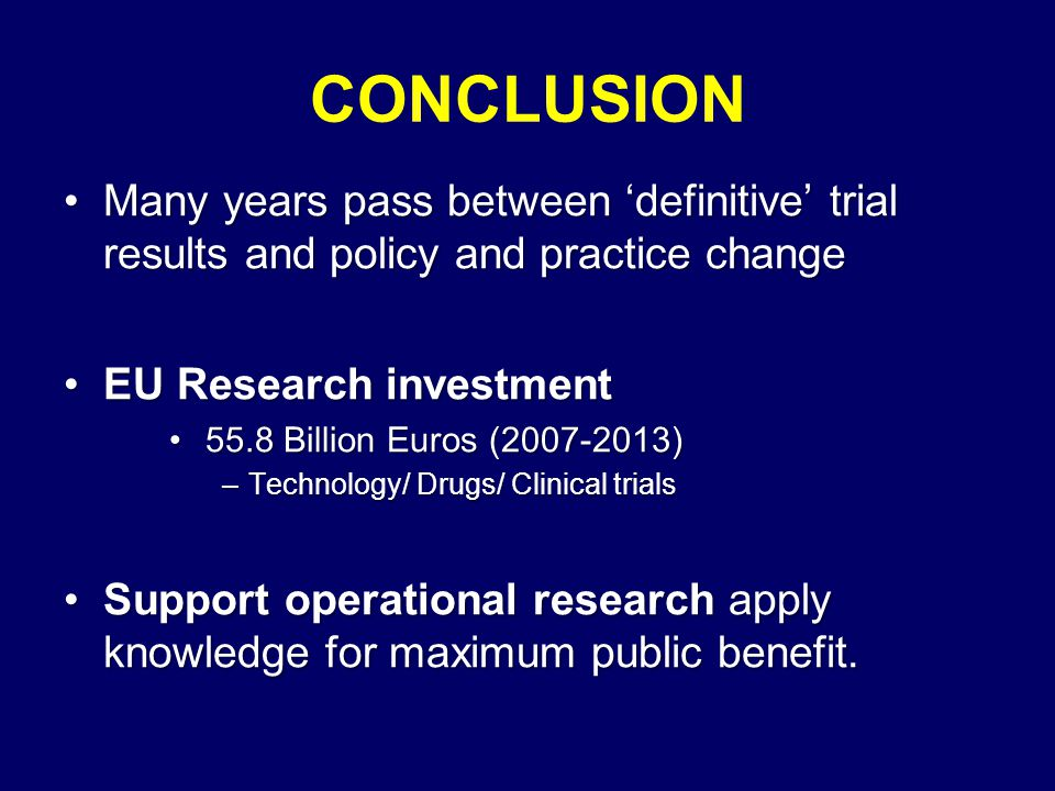 CONCLUSION Many years pass between 'definitive' trial results and policy and practice change. EU Research investment.