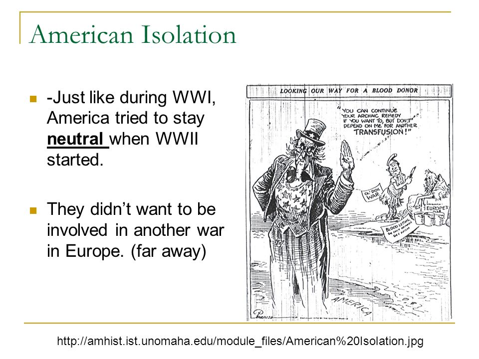 American Isolation -Just like during WWI, America tried to stay neutral when WWII started.