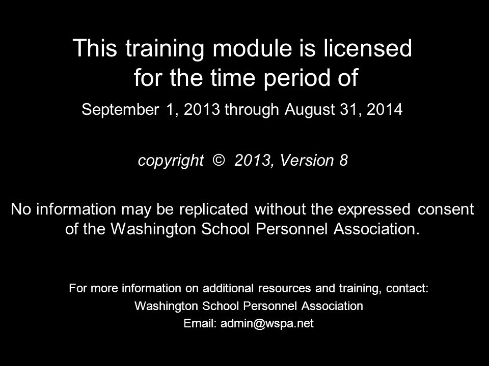 This training module is licensed for the time period of September 1, 2013 through August 31, 2014 copyright © 2013, Version 8 No information may be replicated without the expressed consent of the Washington School Personnel Association.