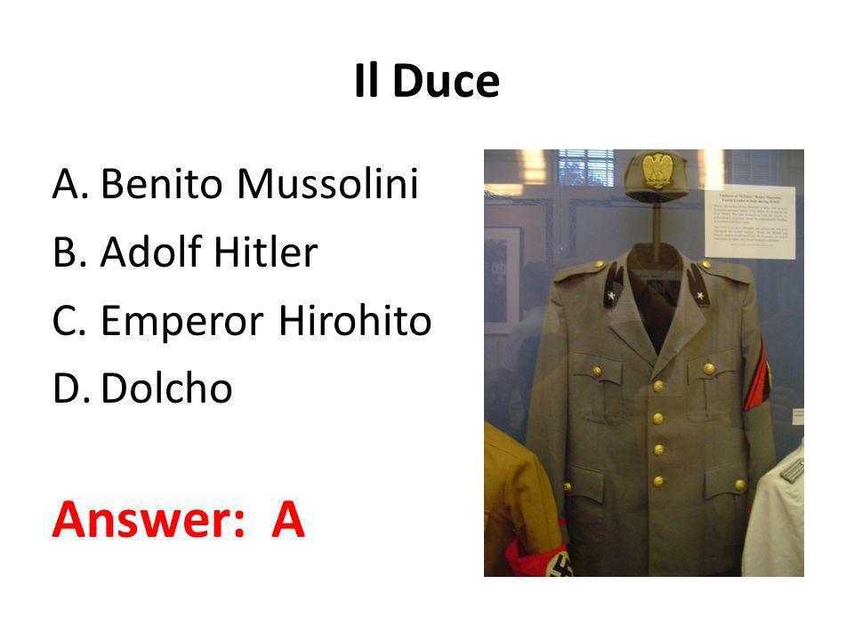 Answer: A Il Duce Benito Mussolini Adolf Hitler Emperor Hirohito