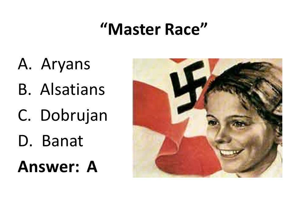 Master Race A. Aryans B. Alsatians C. Dobrujan Banat Answer: A