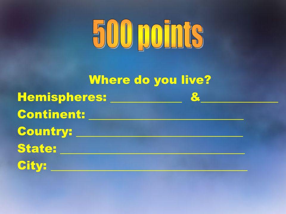 500 points Where do you live Hemispheres: ____________ &_____________