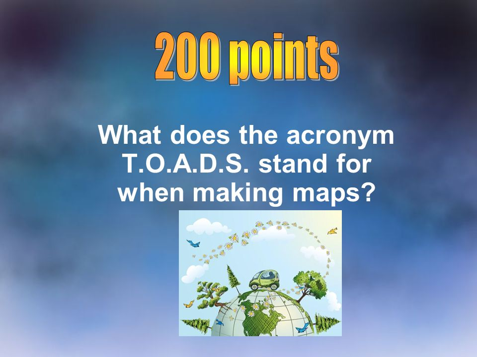 What does the acronym T.O.A.D.S. stand for when making maps