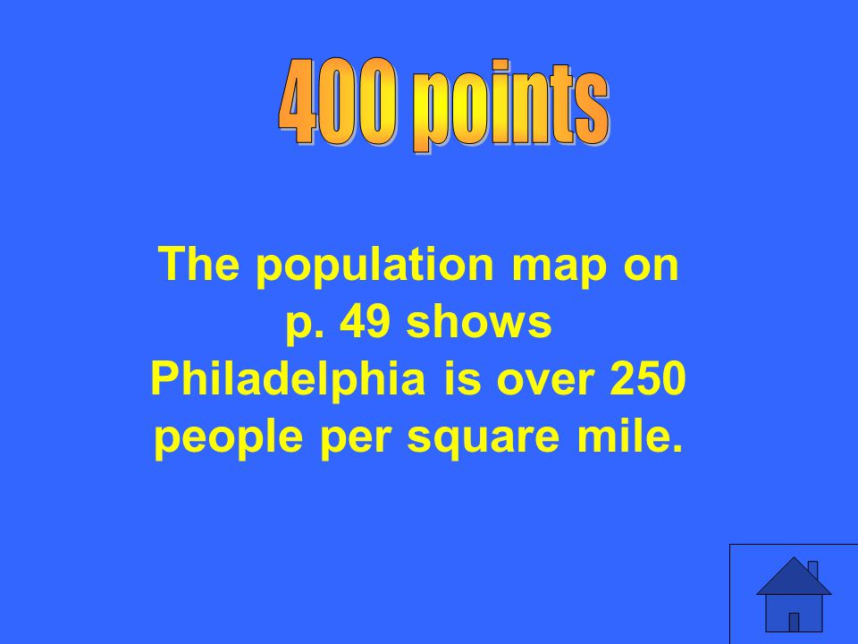 400 points The population map on p. 49 shows Philadelphia is over 250 people per square mile.