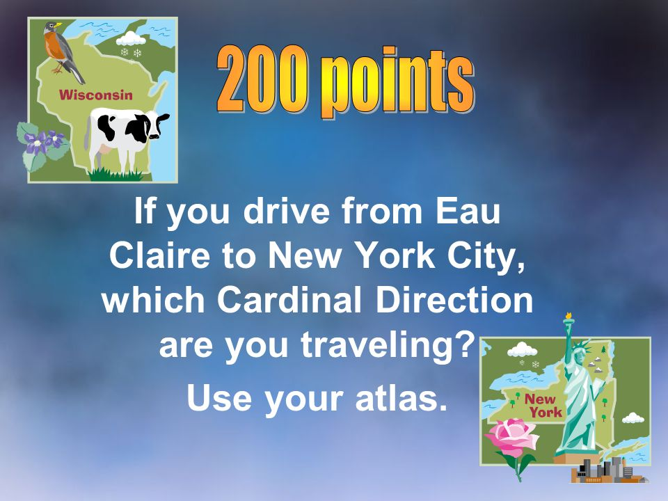 200 points If you drive from Eau Claire to New York City, which Cardinal Direction are you traveling