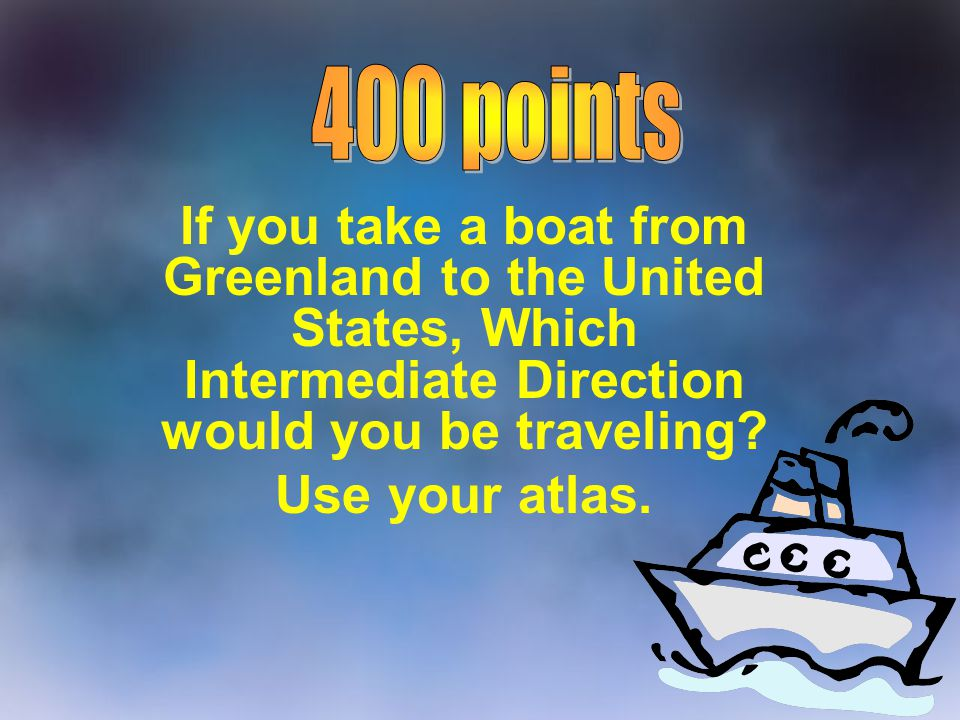400 points If you take a boat from Greenland to the United States, Which Intermediate Direction would you be traveling
