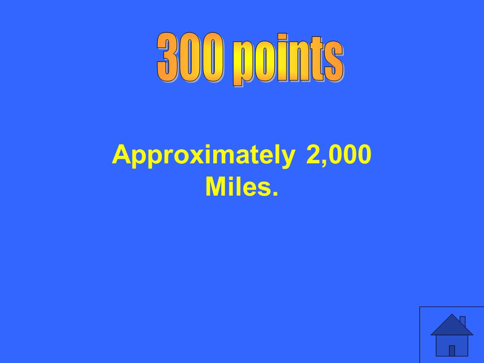 300 points Approximately 2,000 Miles.