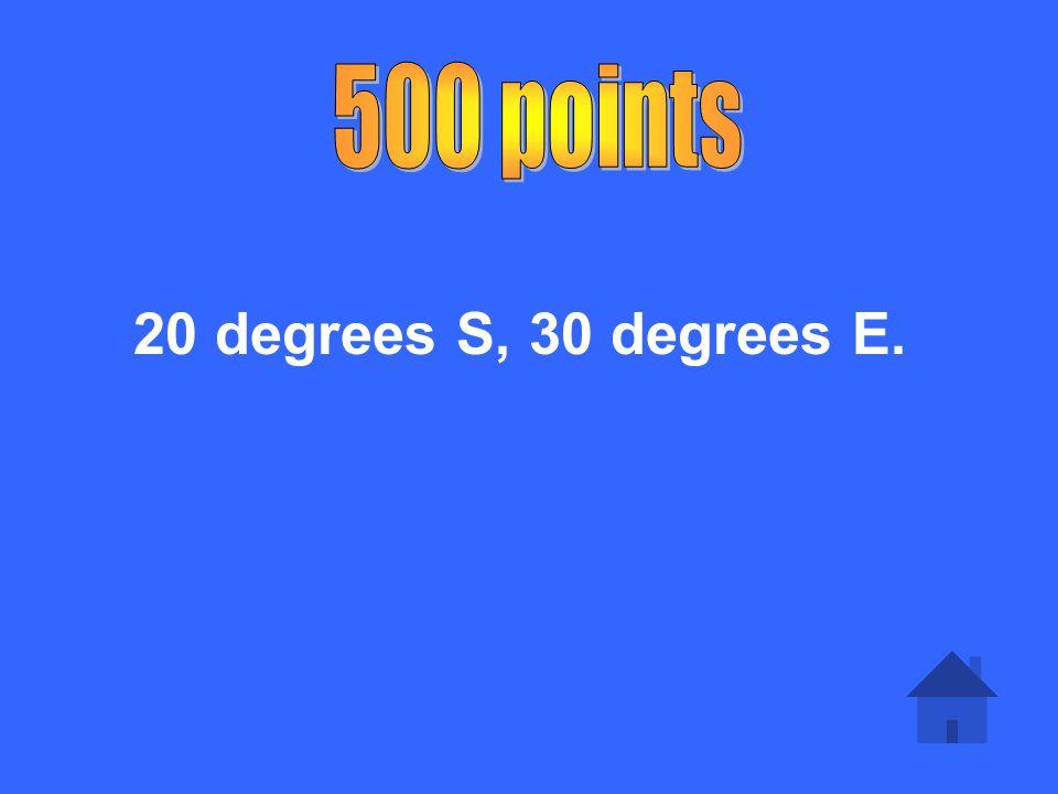 500 points 20 degrees S, 30 degrees E.